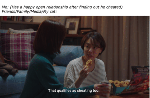 """Cheating, Family, and Friends: Me: (Has a happy open relationship after finding out he cheated)  Friends/Family/Media/My cat:  1588-9282  That qualifies as cheating too. """"Wait. That's illegal."""""""
