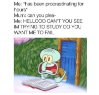 Fail, Wack, and Been: Me: *has been procrastinating for  hours  Mum: can you plea-  Me: HELLOOO CAN'T YOU SEE  IM TRYING TO STUDY DO YOU  WANT ME TO FAIL Wack