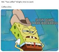 Be Like, Work, and Coffee: Me: *has coffee* Alright, time to work  Coffee shits:  SLOW DOWN  THERE BUCKAROO It do be like that