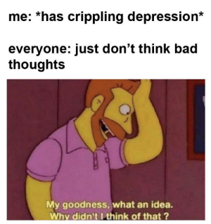 Brilliant!: me: *has crippling depression*  everyone: just don't think bad  thoughts  My goodness, what an idea.  Why didn'tIthink of that ? Brilliant!