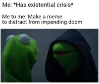 Best I could do amidst my nervous breakdown: Me: Has existential crisis*  Me to me: Make a meme  to distract from impending doom Best I could do amidst my nervous breakdown