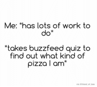 "Bae, Memes, and Pizza: Me: ""has lots of work  to  do*  *takes buzzfeed quiz to  find out what kind of  pizza I am  via @friend of bae"