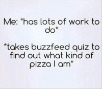 Dank, Pizza, and Work: Me: *has Lots of work to  do  *takes buzzfeed quiz to  find out what kind of  pizza I am