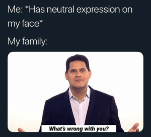 : Me: *Has neutral expression on  my face*  My family:  What's wrong with you?