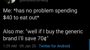 "meirl: Me: *has no problem spending  $40 to eat out*  Also me: ""well if I buy the generic  brand l'll save 70¢""  1:29 AM · 09 Jan 20 · Twitter for Android meirl"