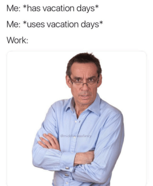 Work, Vacation, and MeIRL: Me: *has vacation days*  Me: *uses vacation days*  Work:  @middleciassfancy meirl