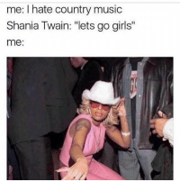 """Girls, Music, and Country Music: me: hate country music  Shania Twain: """"lets go girls''  me: I'M GOING OUT TONIGHT. IM FEEEELIN ALRIGHT."""