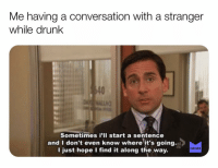Drunk, Memes, and Book: Me having a conversation with a stranger  while drunk  40  Sometimes i'II start a sentence  and I don't even know where it's going.a  I just hope I find it along the way.  HD  MEMES Some people drink casually, but I prefer to drink as much as I can within the hour. There really is no in between with me. In my book, sprinting is the only way to win the race, even if it means 5 Jägerbombs and 2 sidewalk slammers down the hatch at 11am before brunch. GoHardOrGoHome Saturday memesapp