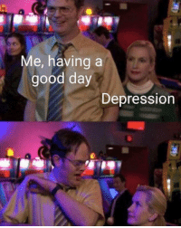 Memes, Watch Out, and Depression: Me, having a  good day  Depression watch out