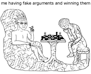 Fake, Them, and Winning: me having fake arguments and winning them  2 does this happen with anyone?