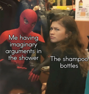 Shower, Human, and Shampoo: Me having  imaginary  arguments in  the shower  The shampoo  bottles What are you doing? Human