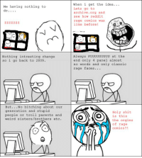 Me having nothing to  do  Nothing intresting change  so i go back to 2009  But  No bitching about our  generation and stupid  troll parents and  weird sisters /brothers etc.  When i get the idea.  Lets go to  archive.org and  see how reddit  rage comics was  like before  Always FUUUUUUUUU at the  end only 4 panel almost  no words and only classic  rage faces  Holy shit  OO OS  is this  the orgins  of rage  comics