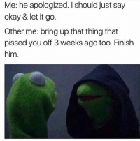 Memes, Let It Go, and Okay: Me: he apologized. I should just say  okay & let it go.  Other me: bring up that thing that  pissed you off 3 weeks ago too. Finish  him. Take him down 😈 FOLLOW @thesassbible @thesassbible @thesassbible @thesassbible