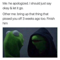 Me: he apologized. I should just say  okay & let it go.  Other me: bring up that thing that  pissed you off weeks ago too. Finish  him ~Hot Mess~