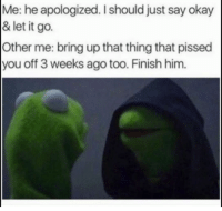 Memes, Let It Go, and 🤖: Me: he apologized. Ishould just say okay  & let it go.  Other me: bring up that thing that pissed  you off 3 weeks ago too. Finish him.