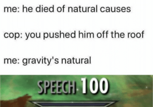 Memes, Gravity, and Help: me: he died of natural causes  cop: you pushed him off the roof  me: gravity's natural  SPEECH 100 Gravity's method of grounding people.  You need your required daily intake of memes! Follow @nochillmemes for help now!