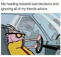 @memes gives me the best advice.: Me heading towards bad decisions and  ignoring all of my friends advice @memes gives me the best advice.