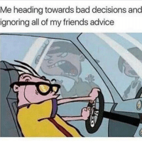 Memes, 🤖, and Grl: Me heading towards bad decisions and  ignoring all of my friends advice For advice, I listen only to @thezenpig who is yet to be proved wrong once in his life and sometimes from my lil French baby grl who's more mature than me 😳