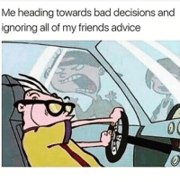 Memes, 🤖, and Heading: Me heading towards bad decisions and  ignoring all of my friends advice I know I should be listening BUT *makes bad decision after bad decision* 😅😅😅 @northwitch69