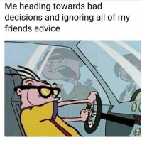Advice, Bad, and Friends: Me heading towards bad  decisions and ignoring all of my  friends advice True 😏 my personal IG @iamnochilll