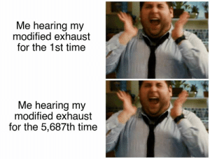 Cars, Time, and Old: Me hearing my  modified exhaust  for the 1st time  Me hearing my  modified exhaust  for the 5,687th time Never gets old!