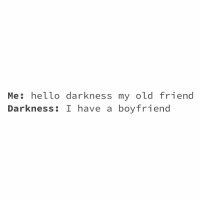 Hello, Hello Darkness, My Old Friend, and Boyfriend: Me: hello darkness my old friend  Darkness: I have a boyfriend