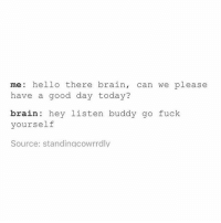 Tumblr, Ppl, and Listener: me: hello there brain, can we please  have a good day today?  brain hey listen buddy go fuck  yourself  Source: standingcowrrdly why do ppl unfollow me wtf