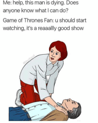 Game of Thrones, Memes, and Game: Me: help, this man is dying. Does  anyone know what I can do?  Game of Thrones Fan: u should start  watching, it's a reaaally good show  in Dankmemesgang.com 🎉🎉🎉