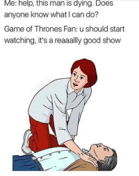 Game of Thrones, Memes, and Game: Me: help, this man is dying. Does  anyone know what I can do?  Game of Thrones Fan: u should start  watching, it's a reaaally good show  Game of wcareaally good show ...........me too