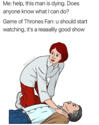 Game of Thrones, Memes, and True: Me: help, this man is dying. Does  anyone know what I can do?  Game of Thrones Fan: u should start  watching, it's a reaaally good show If this ain't true asf