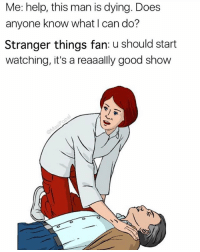 Funny, Good, and Help: Me: help, this man is dying. Does  anyone know what I can do?  Stranger things fan: u should start  watching, it's a reaaally good show Me: hi Stranger things fan: 11