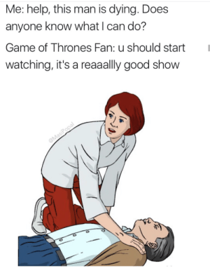 Game of Thrones, Game, and Good: Me: help, this man is dying. Does  anyone know what I can do?  Game of Thrones Fan: u should startI  watching, it's a reaaally good show