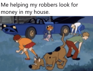 Its like a treasure hunt that doesn't have treasure.: Me helping my robbers look for  money in my house. Its like a treasure hunt that doesn't have treasure.