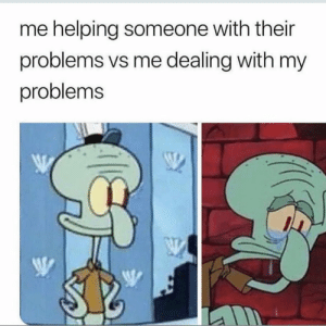 Be Like, Funny, and Like: me helping someone with their  problems vs me dealing with my  problems It be like that 😩