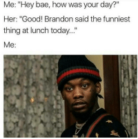 "Whoaa..Hold the fuck up..whatchu just say bihh! 😐😂😂: Me: ""Hey bae, how was your day?""  Her: ""Good! Brandon said the funniest  thing at lunch today.  Me Whoaa..Hold the fuck up..whatchu just say bihh! 😐😂😂"