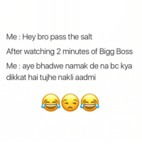 bigg boss: Me Hey bro pass the salt  After watching 2 minutes of Bigg Boss  Me aye bhadwe namak de na bc kya  dikkat hai tujhe nakli aadmi