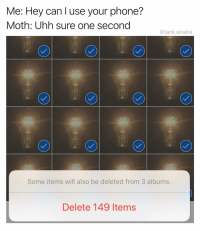 Aww, Funny, and Phone: Me: Hey can l use your phone?  Moth: Uhh sure one second  @tank.sinatra  Some items will also be deleted from 3 albums  Delete 149 Items Aww don't be embarrassed I know you can't help it