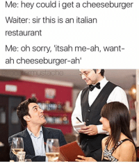 Mario, Restaurant, and Restaurants: Me: hey could i get a cheeseburger  Waiter: sir this is an italian  restaurant  Me: oh sorry, 'itsah me-ah, want-  ah cheeseburger-ah'  mustache @omg Mario ( @roostermustache )