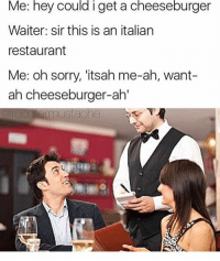 Tumblr, Restaurant, and Restaurants: Me: hey could i get a cheeseburger  Waiter: sir this is an italian  restaurant  Me: oh sorry, itsah me-ah, want-  ah cheeseburger-ah'  ermustache Follow and spam my personal @russel_garcia if you want or you can just enjoy this post because it's LITalitan HAHAHHABA bye that was bad sextplay wtab