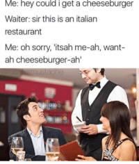 Italian, Sir, and Hey: Me: hey Could I get a cheeseburger  Waiter: sir this is an italian  restaurant  Me: oh sorry, 'itsah me-ah, want-  ah cheeseburger-ah'  mustache  T