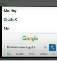 K: Me: Hey  Crush: K  Me:  Google  Romantic meaning of K  ALL IMAGES NEWS VIDEOS M