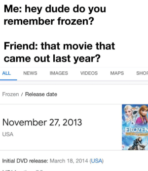Time really do be flyin fast do. (Bot wants me to resubmit): Me: hey dude do you  remember frozen?  Friend: that movie that  came out last year?  VIDEOS  ALL  MAPS  SHOP  NEWS  IMAGES  Frozen / Release date  November 27, 2013  FROZEN  TEING ATONU EDIERS  USA  Initial DVD release: March 18, 2014 (USA) Time really do be flyin fast do. (Bot wants me to resubmit)