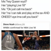 """Memes, Nba, and True: Me:""""hey Queen wyd?  Her:""""playing Live 18""""  Me: """"Ok just call me back""""  Her:""""na l can talk and play at the sa-AND  ONEEE!! aye lma call you back""""  Steve Noah @Steve OS  WNBA confirmed for NBA Live 18 Ain't no way this is true"""