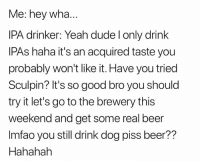 Beer, Dude, and Lmao: Me: hey wha  IPA drinker: Yeah dude l only drink  lPAs haha it's an acquired taste you  probably won't like it. Have you tried  Sculpin? It's so good bro you should  try it let's go to the brewery this  weekend and get some real beer  Imfao you still drink dog piss beer??  Hahahah LMAO
