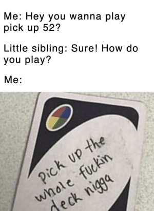 How, One, and Play: Me: Hey you wanna play  pick up 52?  Little sibling: Sure! How do  you play?  Mе:  whole fuckin  deck nigga  Pick up the You fool! You fell victim to one of the classic blunders