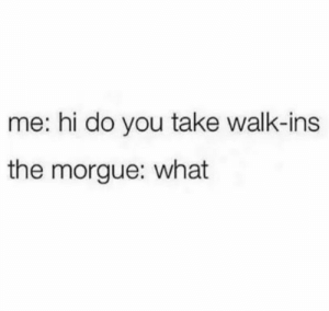 meirl: me: hi do you take walk-ins  the morgue: what meirl