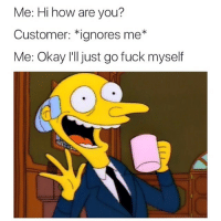 Me: Hi how are you?  Customer: *ignores me  Me: Okay I'll just go fuck myself fuck this shit im out