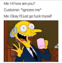 Memes, Fuck, and Okay: Me: Hi how are you?  Customer: *ignores me*  Me: Okay Illjust go fuck myself Too accurate 😂