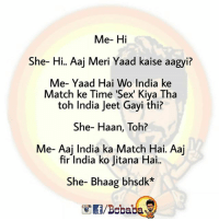 Memes, Sex, and India: Me- Hi  She- Hi. Aaj Meri Yaad kaise aagyi?  Me- Yaad Hai Wo India ke  Match ke Time 'Sex' Kiya Tha  toh India Jeet Gayi thi?  She- Haan, Toh?  Me- Aaj India ka Match Hai. Aaj  fir India ko Jitana Hai..  She- Bhaag bhsdk*  /Bcbaba Aaj India jeetegi BC.. bcbaba