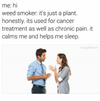 Well ok then: me: hi  weed smoker: it's just a plant.  honestly. its used for cancer  treatment as well as chronic pain. it  calms me and helps me sleep.  douggiehouse Well ok then